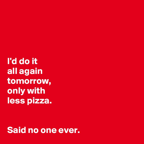 I'd do it all again tomorrow,  only with less pizza.    Said no one ever.
