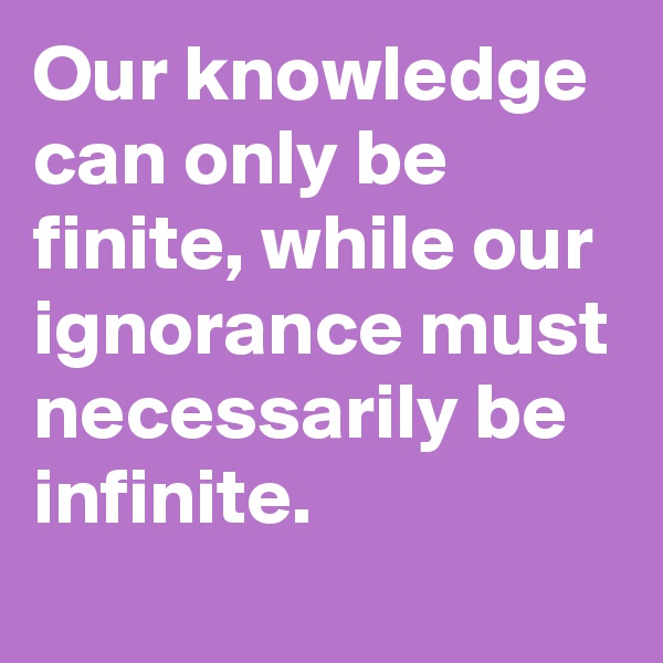 Our knowledge can only be finite, while our ignorance must necessarily be infinite.