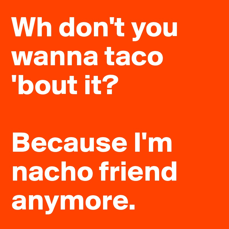 Wh don't you wanna taco 'bout it?  Because I'm nacho friend anymore.