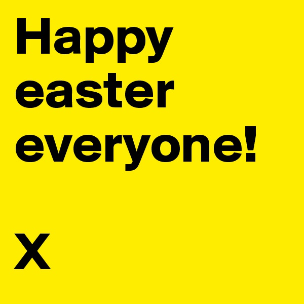 Happy easter everyone!  X