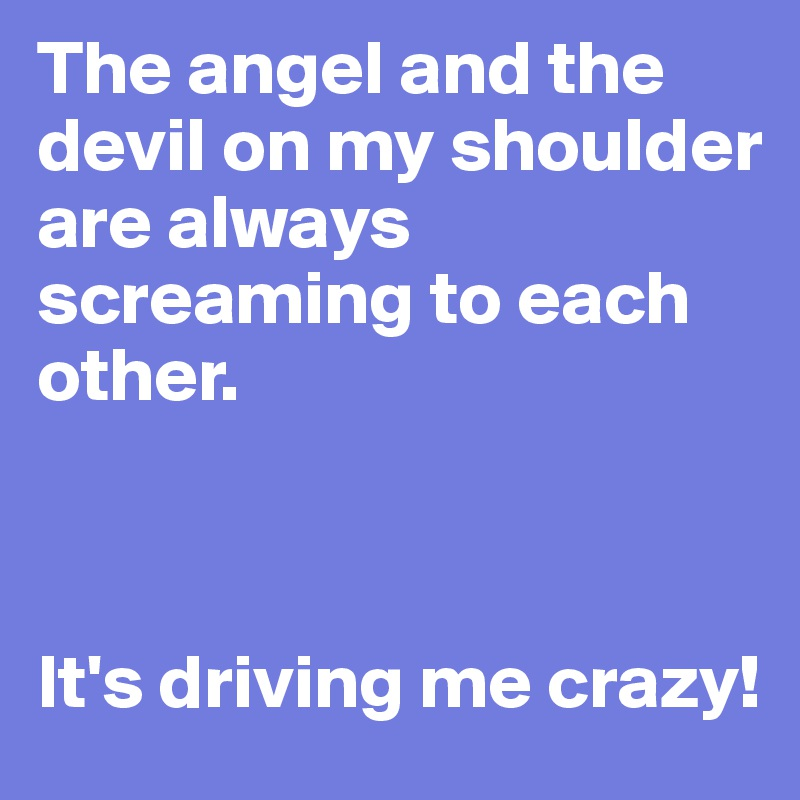 The angel and the devil on my shoulder are always screaming to each other.     It's driving me crazy!