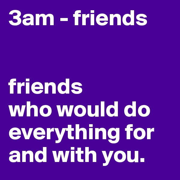 3am - friends   friends  who would do everything for and with you.