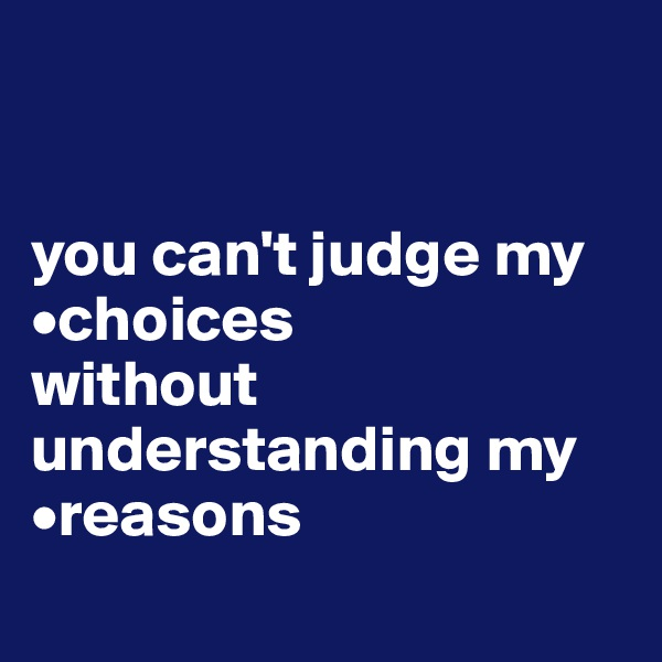 you can't judge my     •choices without understanding my •reasons