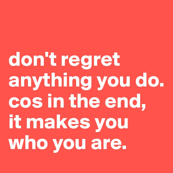 don't regret anything you do. cos in the end,  it makes you who you are.