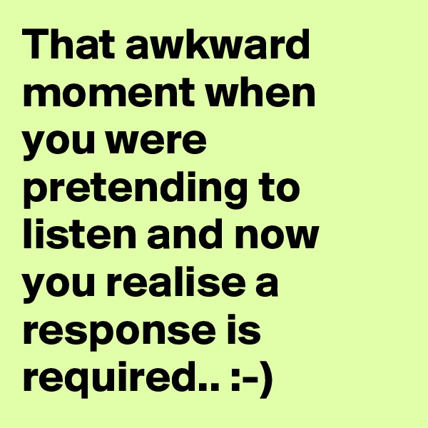 That awkward moment when you were pretending to listen and now you realise a response is required.. :-)