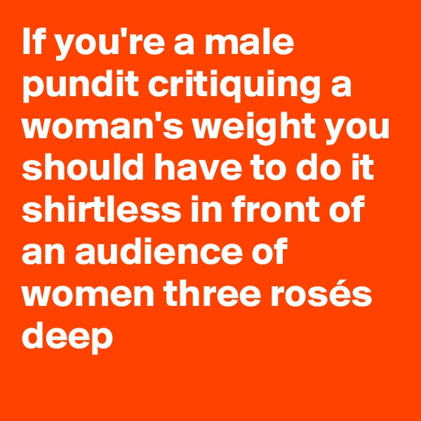 If you're a male pundit critiquing a woman's weight you should have to do it shirtless in front of an audience of women three rosés deep
