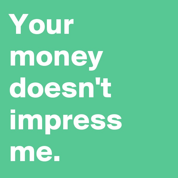 Your money doesn't impress me.
