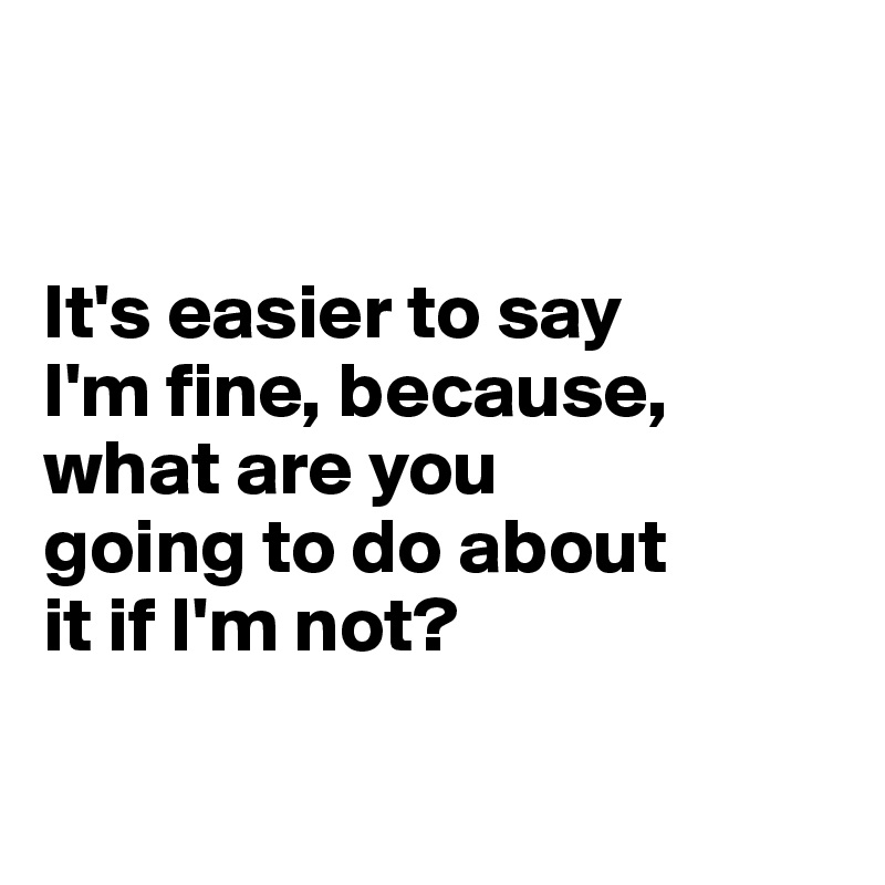 It's easier to say  I'm fine, because,  what are you  going to do about  it if I'm not?