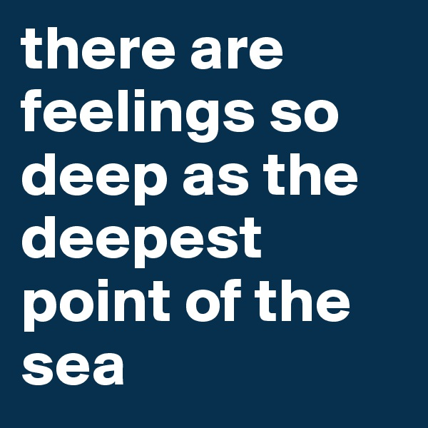 there are feelings so deep as the deepest point of the sea