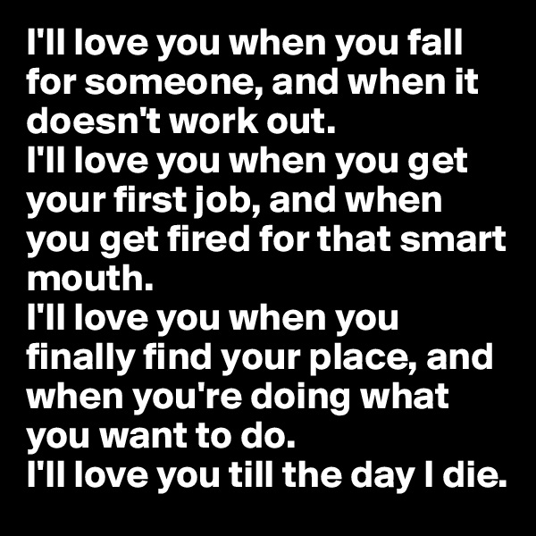 I'll love you when you fall for someone, and when it doesn't work out. I'll love you when you get your first job, and when you get fired for that smart mouth. I'll love you when you finally find your place, and when you're doing what you want to do.  I'll love you till the day I die.