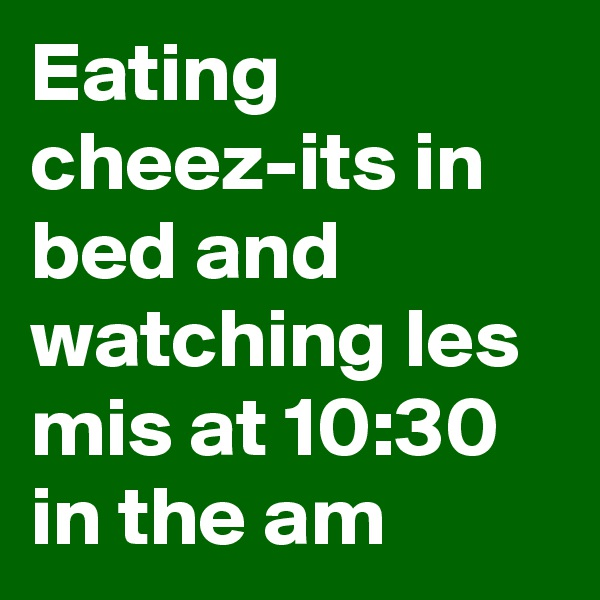 Eating cheez-its in bed and watching les mis at 10:30 in the am