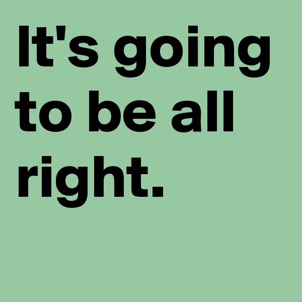 It's going to be all right.