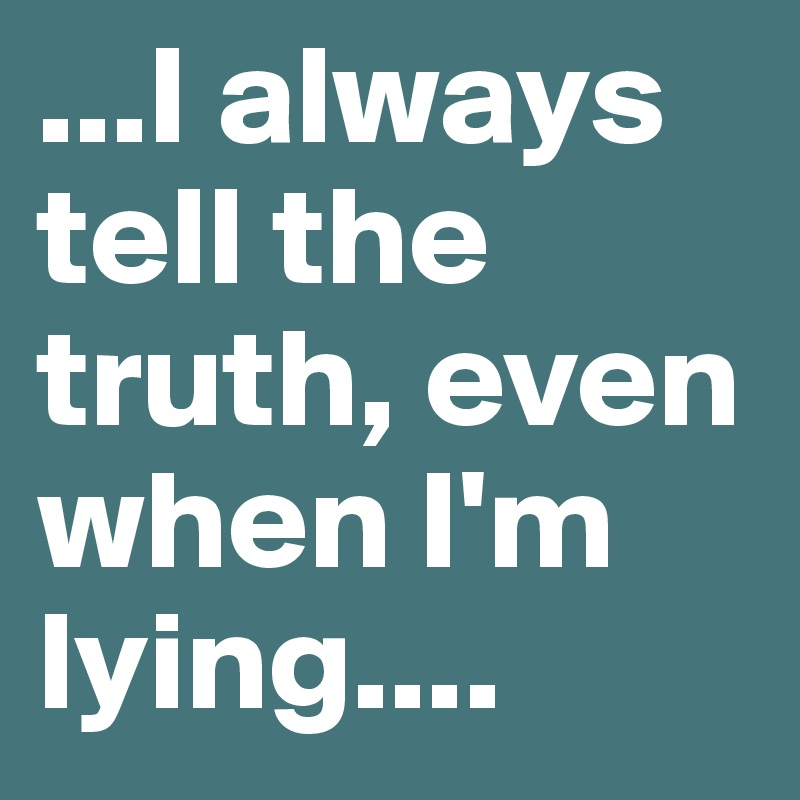 ...I always tell the truth, even when I'm lying....