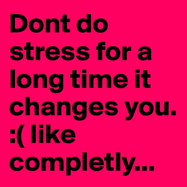 Dont do stress for a long time it changes you. :( like completly...