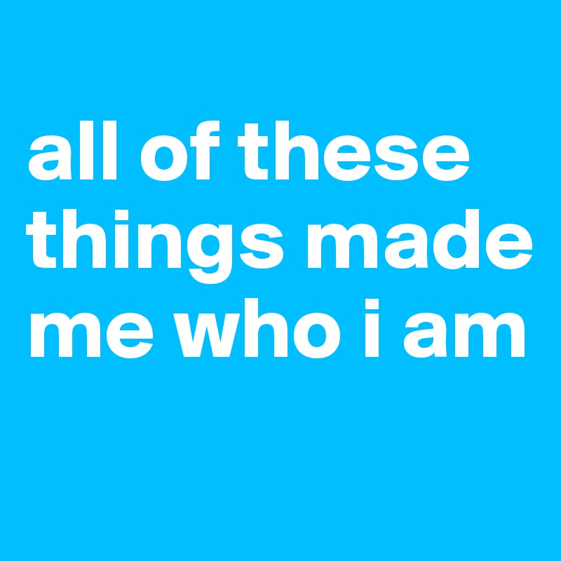 all of these things made me who i am