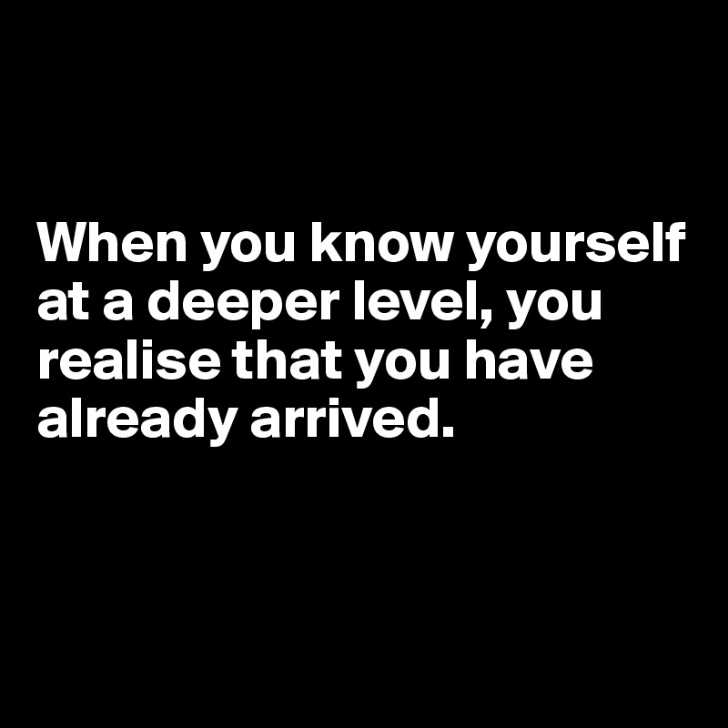 When you know yourself at a deeper level, you realise that you have already arrived.