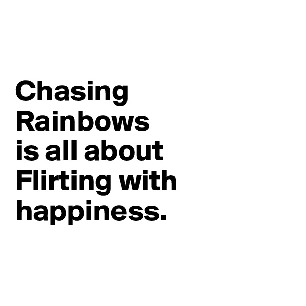 Chasing  Rainbows  is all about  Flirting with happiness.