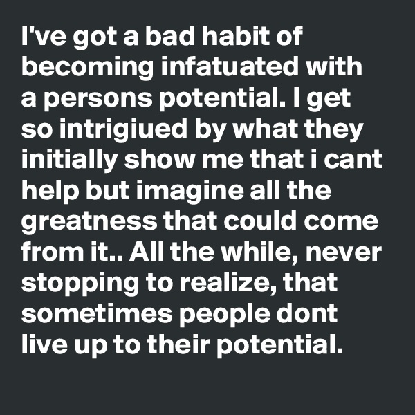 I've got a bad habit of becoming infatuated with a persons potential. I get so intrigiued by what they initially show me that i cant help but imagine all the greatness that could come from it.. All the while, never stopping to realize, that sometimes people dont live up to their potential.