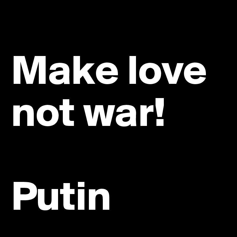 Make love not war!   Putin