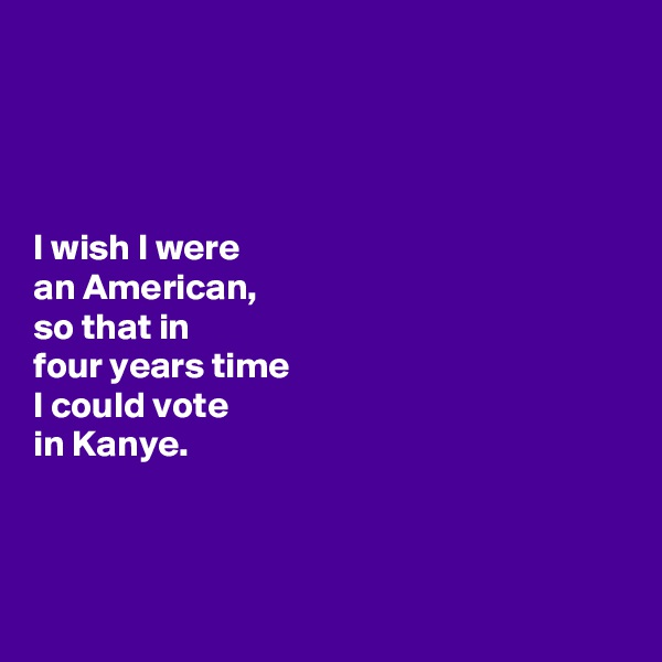 I wish I were  an American,  so that in  four years time  I could vote  in Kanye.