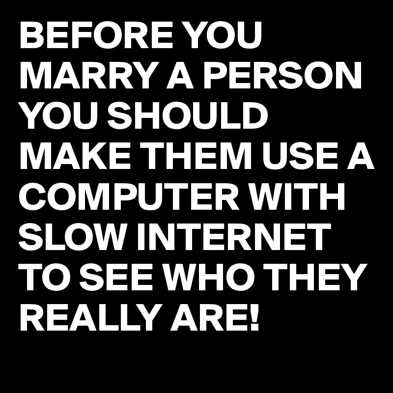 BEFORE YOU MARRY A PERSON YOU SHOULD MAKE THEM USE A COMPUTER WITH SLOW INTERNET TO SEE WHO THEY REALLY ARE!
