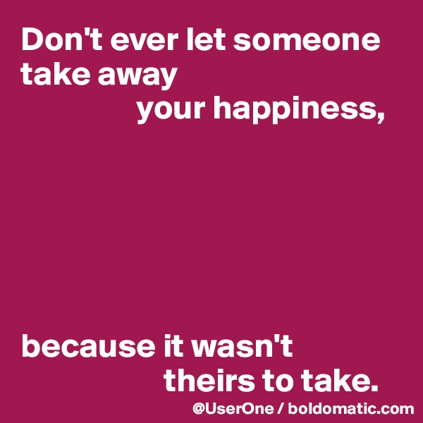 Don't ever let someone take away                  your happiness,        because it wasn't                      theirs to take.
