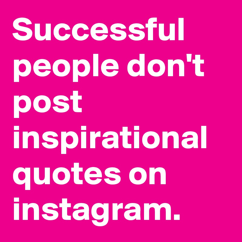 Successful People Don T Post Inspirational Quotes On Instagram