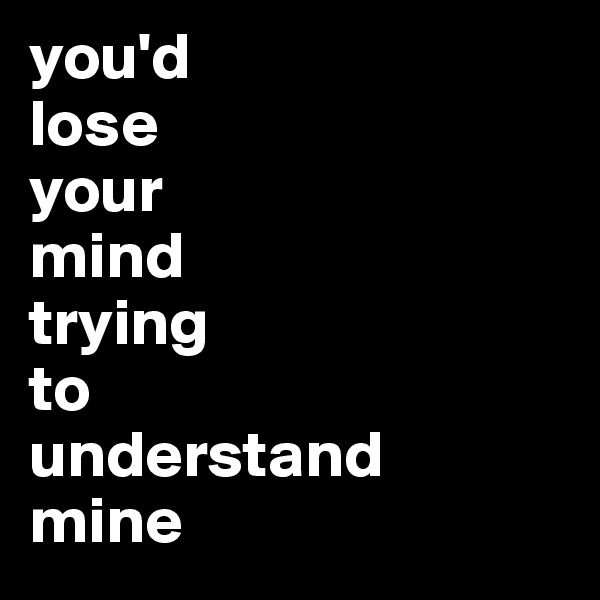 you'd  lose  your  mind  trying  to  understand  mine