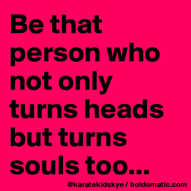 Be that person who not only turns heads but turns souls too...