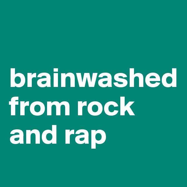 brainwashed from rock and rap