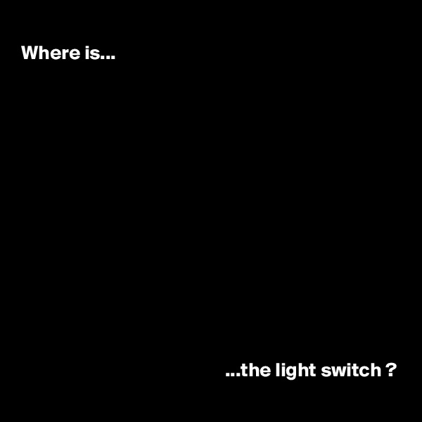 Where is...                                                                  ...the light switch ?