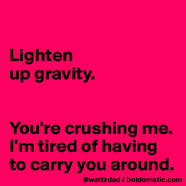 Lighten up gravity.   You're crushing me.  I'm tired of having to carry you around.
