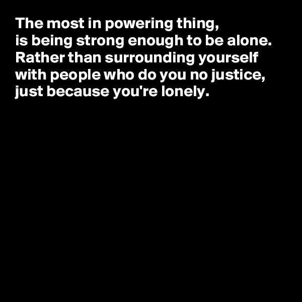 The most in powering thing,  is being strong enough to be alone.  Rather than surrounding yourself with people who do you no justice, just because you're lonely.