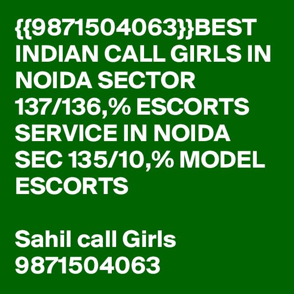 {{9871504063}}BEST INDIAN CALL GIRLS IN NOIDA SECTOR 137/136,% ESCORTS SERVICE IN NOIDA SEC 135/10,% MODEL ESCORTS  Sahil call Girls 9871504063