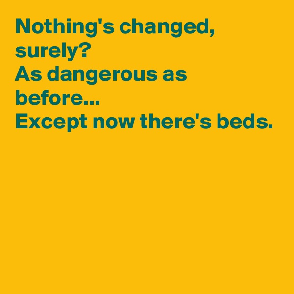 Nothing's changed, surely? As dangerous as before... Except now there's beds.