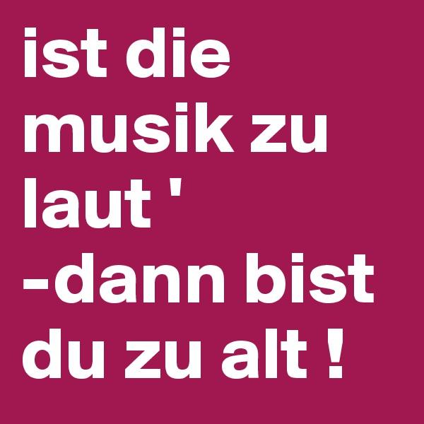 ist die musik zu laut ' -dann bist du zu alt !