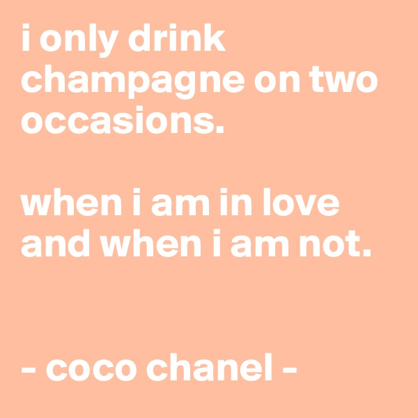 i only drink champagne on two occasions.  when i am in love and when i am not.        - coco chanel -
