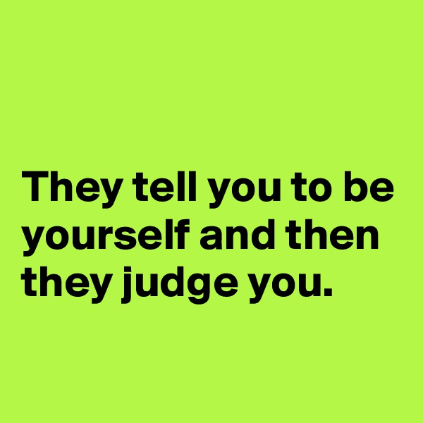 They tell you to be yourself and then they judge you.