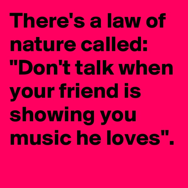 "There's a law of nature called: ""Don't talk when your friend is showing you music he loves""."