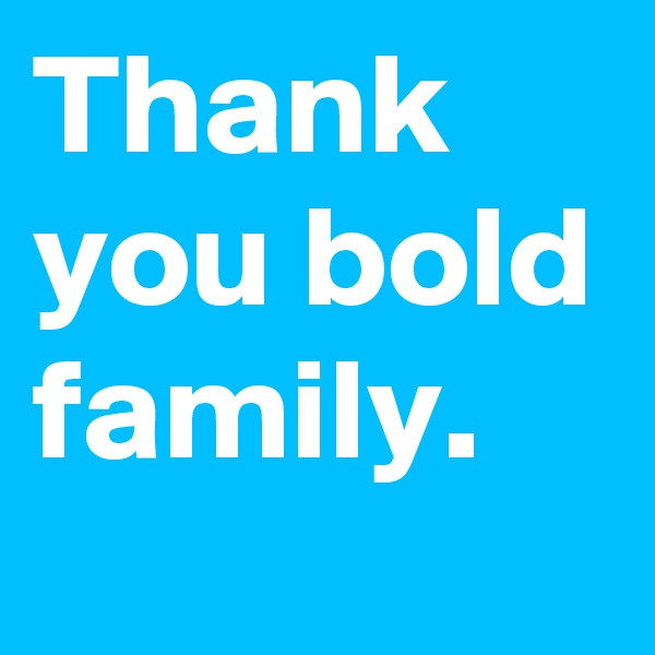 Thank you bold family.