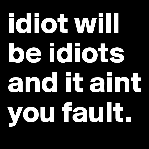 idiot will be idiots and it aint you fault.