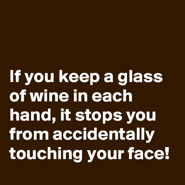 If you keep a glass of wine in each hand, it stops you from accidentally touching your face!