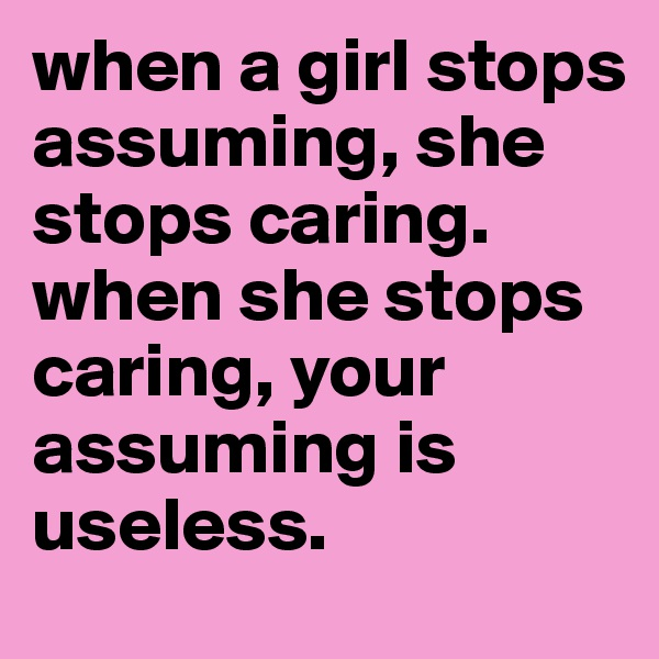 when a girl stops assuming, she stops caring. when she stops caring, your assuming is useless.