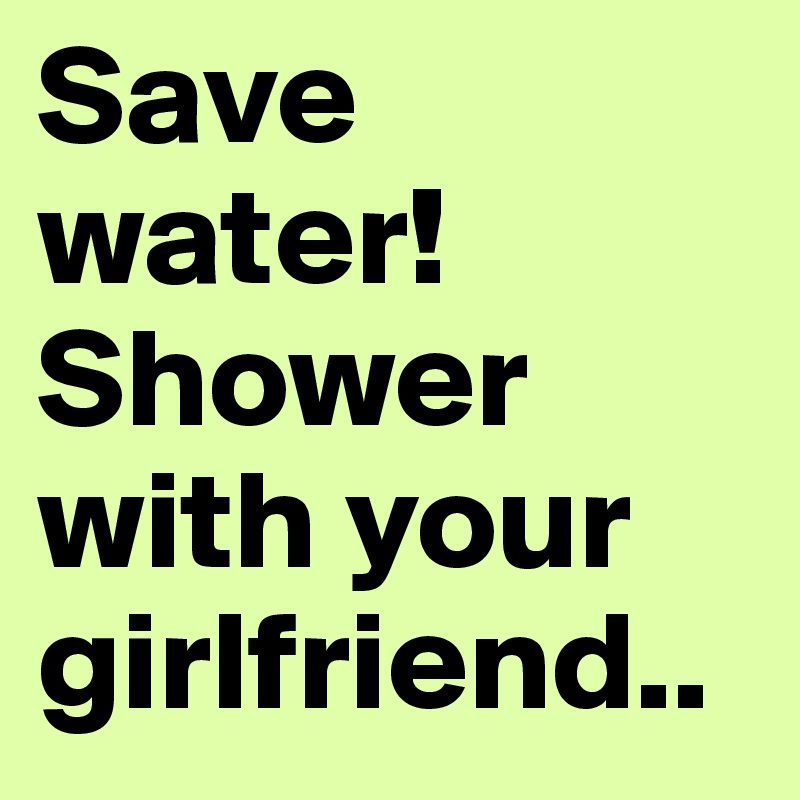 Save water! Shower with your girlfriend..