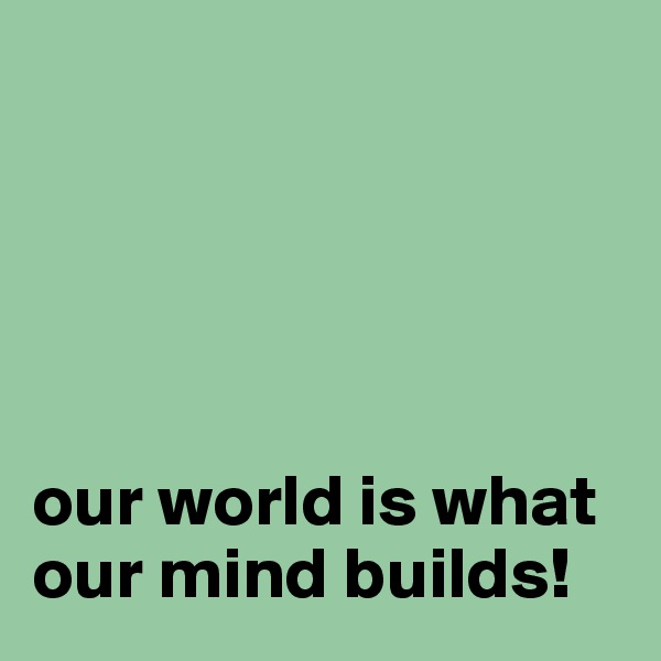 our world is what our mind builds!