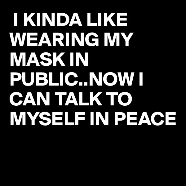 I KINDA LIKE WEARING MY MASK IN PUBLIC..NOW I CAN TALK TO MYSELF IN PEACE