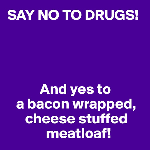 SAY NO TO DRUGS!                And yes to    a bacon wrapped,       cheese stuffed              meatloaf!