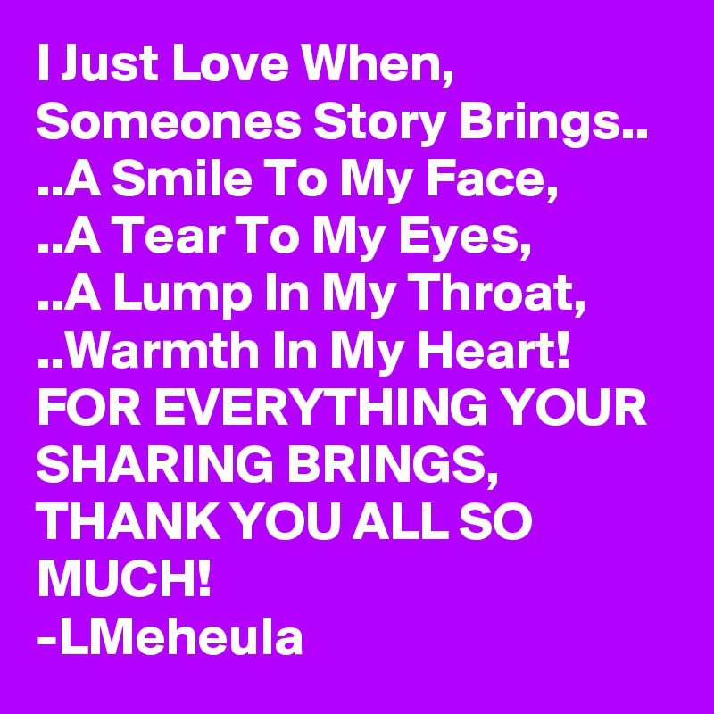 I Just Love When, Someones Story Brings.. ..A Smile To My Face, ..A Tear To My Eyes, ..A Lump In My Throat, ..Warmth In My Heart! FOR EVERYTHING YOUR SHARING BRINGS,  THANK YOU ALL SO MUCH! -LMeheula