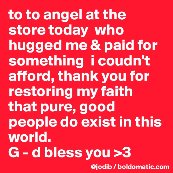to to angel at the store today  who hugged me & paid for something  i coudn't afford, thank you for restoring my faith that pure, good people do exist in this world.  G - d bless you >3