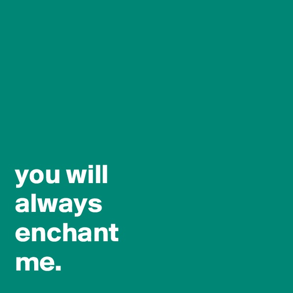 you will always enchant  me.